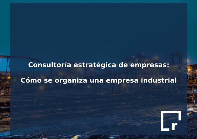¿Cómo se organiza una empresa industrial? Consultoría estratégica de empresas industriales