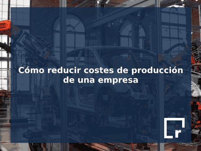 Cómo reducir costes de producción de una empresa con Resultae